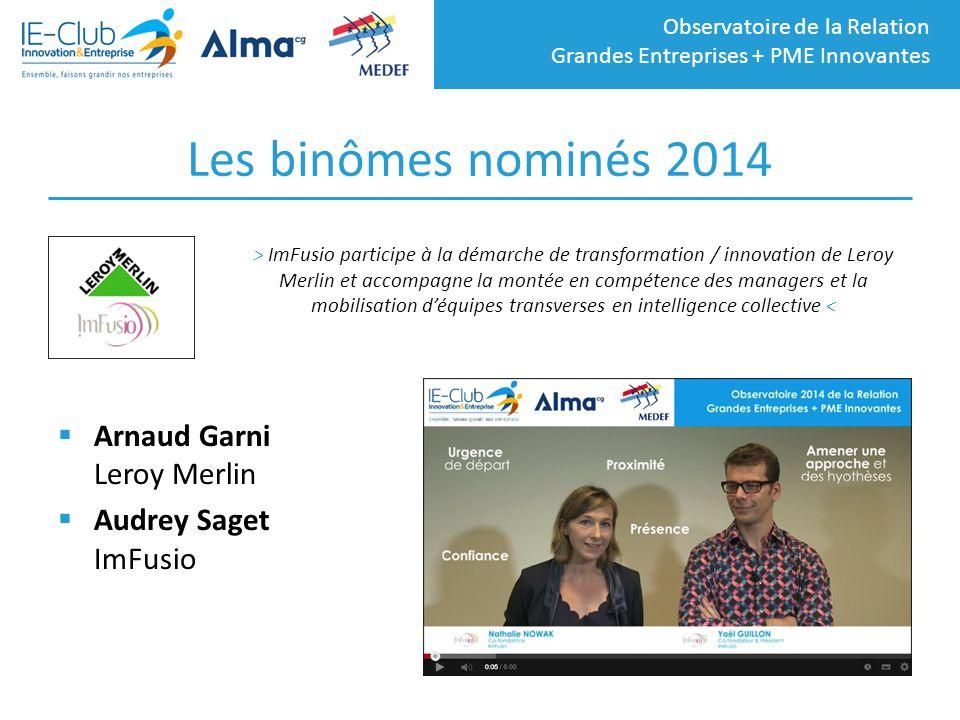 Observatoire de la Relation Grandes Entreprises + PME Innovantes Les binômes nominés 2014  Arnaud Garni Leroy Merlin  Audrey Saget ImFusio > ImFusio