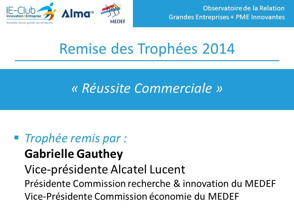 Observatoire de la Relation Grandes Entreprises + PME Innovantes Remise des Trophées 2014  Trophée remis par : Gabrielle Gauthey Vice-présidente Alca