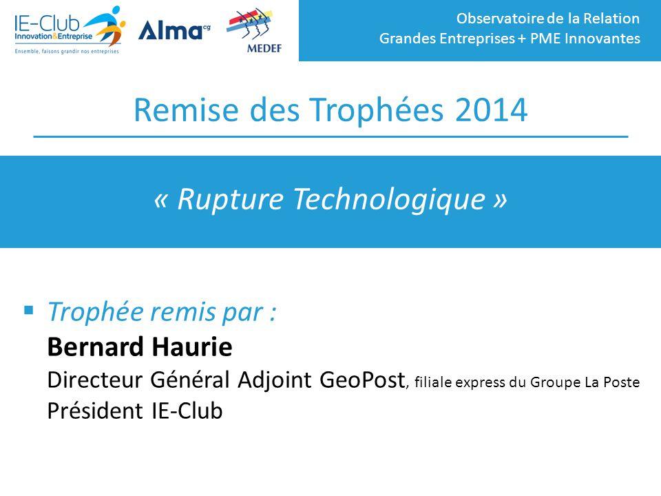 Observatoire de la Relation Grandes Entreprises + PME Innovantes Remise des Trophées 2014  Trophée remis par : Bernard Haurie Directeur Général Adjoi