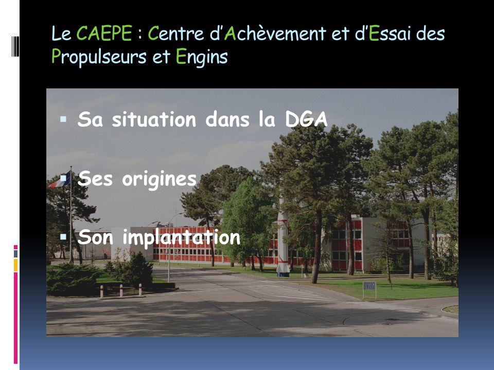 Le CAEPE : Centre d'Achèvement et d'Essai des Propulseurs et Engins  Sa situation dans la DGA  Ses origines  Son implantation