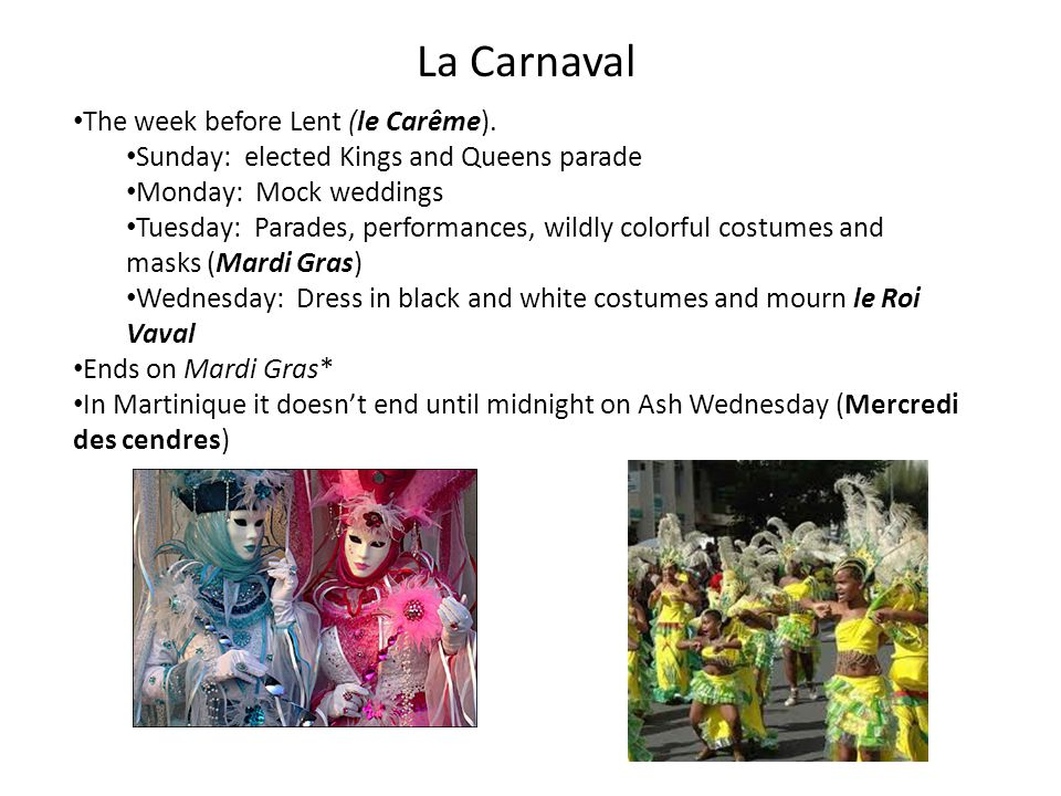 La Carnaval The week before Lent (le Carême). Sunday: elected Kings and Queens parade Monday: Mock weddings Tuesday: Parades, performances, wildly col
