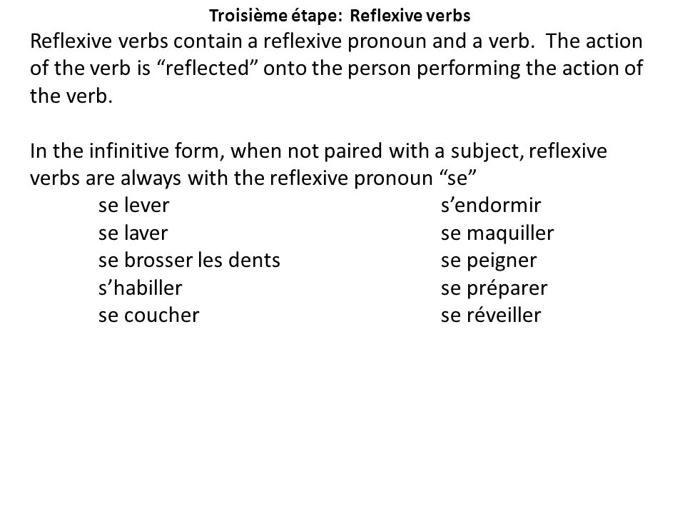 "Troisième étape: Reflexive verbs Reflexive verbs contain a reflexive pronoun and a verb. The action of the verb is ""reflected"" onto the person perform"