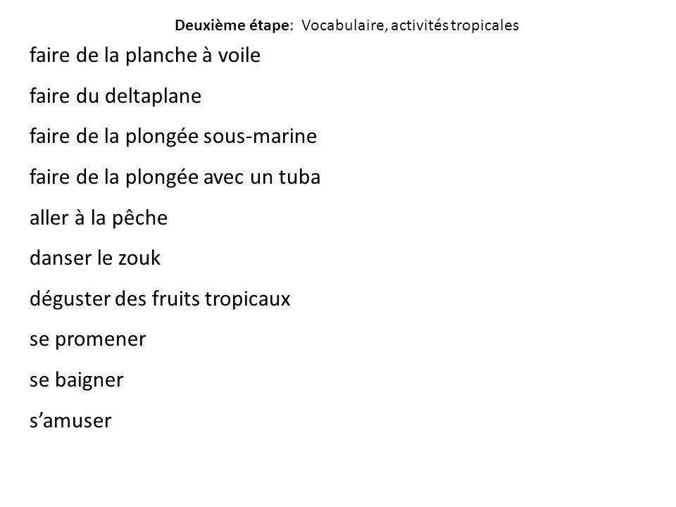 Deuxième étape: Vocabulaire, activités tropicales faire de la planche à voile faire du deltaplane faire de la plongée sous-marine faire de la plongée avec un tuba aller à la pêche danser le zouk déguster des fruits tropicaux se promener se baigner s'amuser