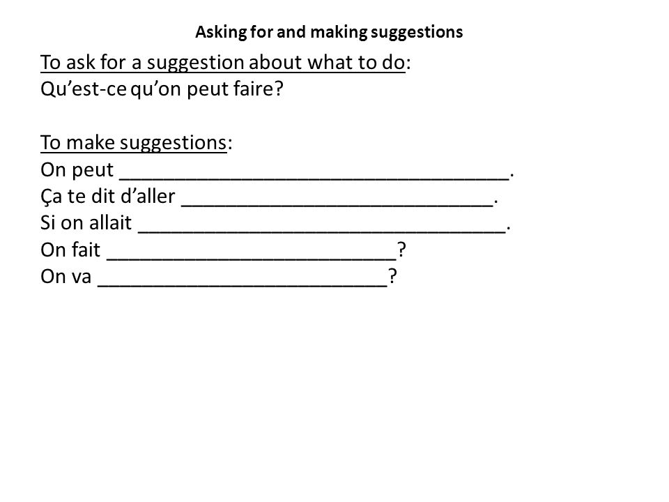 Asking for and making suggestions To ask for a suggestion about what to do: Qu'est-ce qu'on peut faire? To make suggestions: On peut _________________