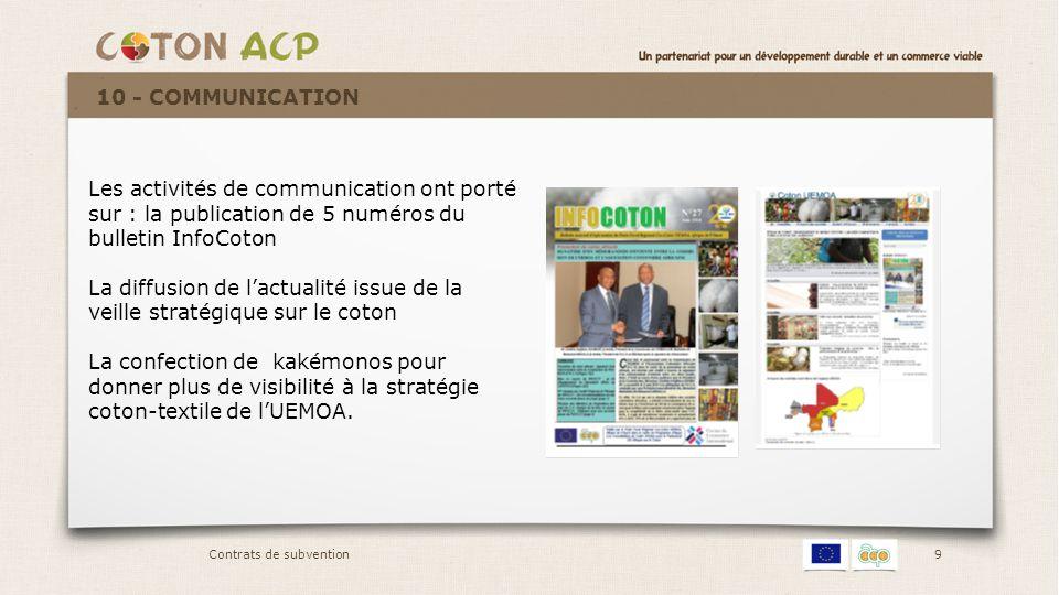 10 Activités du second semestre 2014 Ré inscription pour présentation des projets de décision sur la stratégie coton- textile à la réunion des Directeurs de Cabinet de la Commission Réunion de concertation avec l'AProCA, l'A.C.A et le ROPPA sur la relance de la production cotonnière dans les autres Etats de l'espace UEMOA Organisation de réunions de la Task Force Coton (Commission UEMOA, BCEAO et BOAD) élargie à la Commission de la CEDEAO et à la BIDC sur le financement de la transformation du coton Missions de mobilisation de Fonds auprès de différents partenaires financiers ciblés pour la mise en œuvre de la stratégie coton-textile : BAD, ABC, Coopération turque, Banque Mondiale Contrats de subvention 11 - PARTICIPATION À DIVERSES RENCONTRES