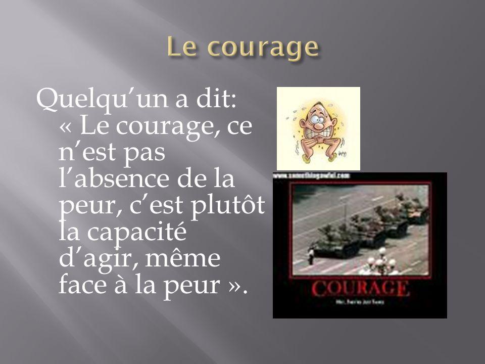 Quelqu'un a dit: « Le courage, ce n'est pas l'absence de la peur, c'est plutôt la capacité d'agir, même face à la peur ».