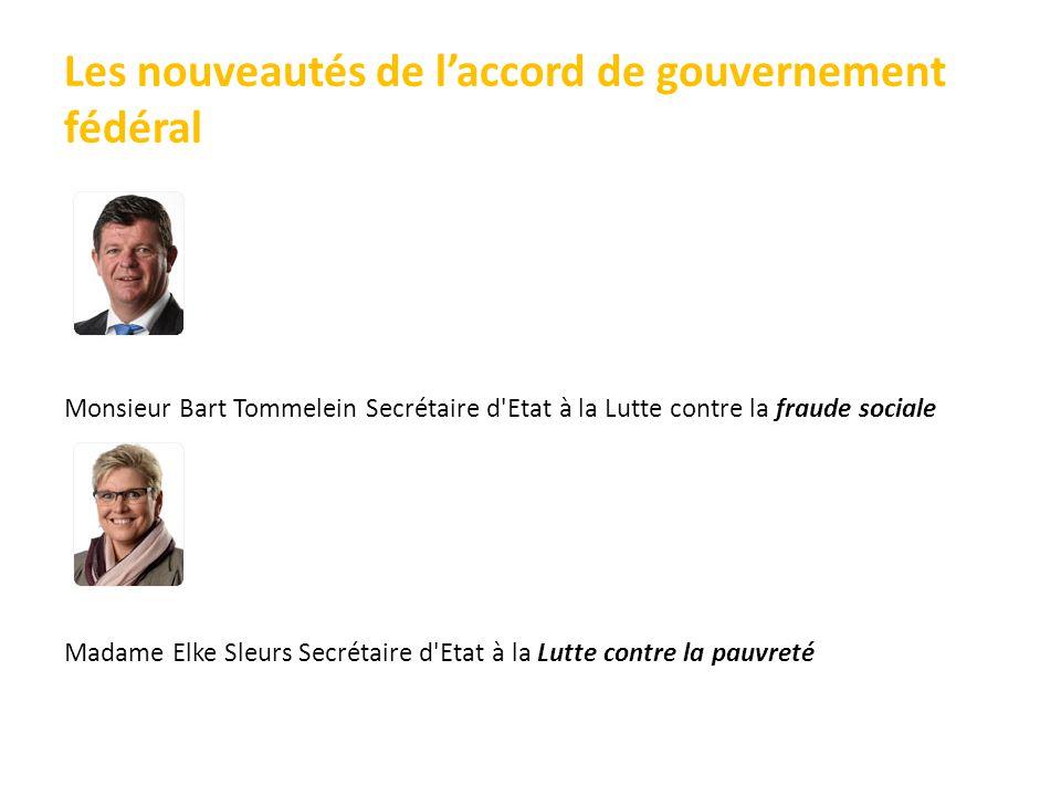 Les nouveautés de l'accord de gouvernement fédéral Monsieur Bart Tommelein Secrétaire d Etat à la Lutte contre la fraude sociale Madame Elke Sleurs Secrétaire d Etat à la Lutte contre la pauvreté