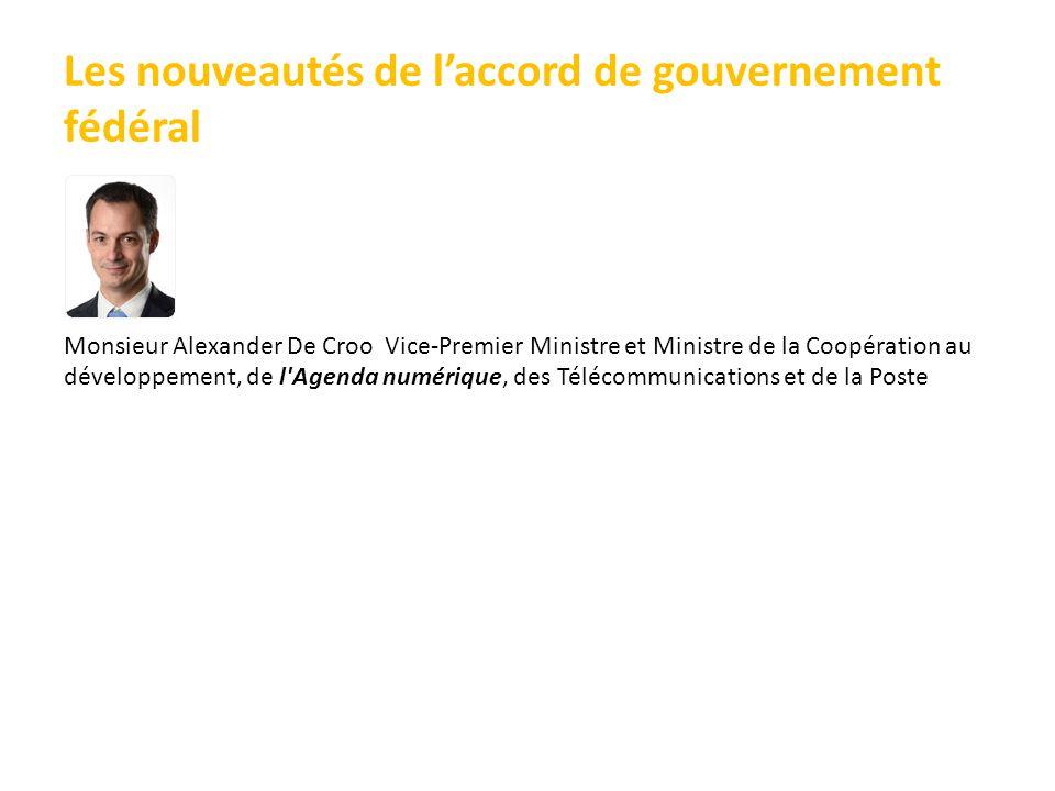 Les nouveautés de l'accord de gouvernement fédéral Monsieur Alexander De Croo Vice-Premier Ministre et Ministre de la Coopération au développement, de l Agenda numérique, des Télécommunications et de la Poste