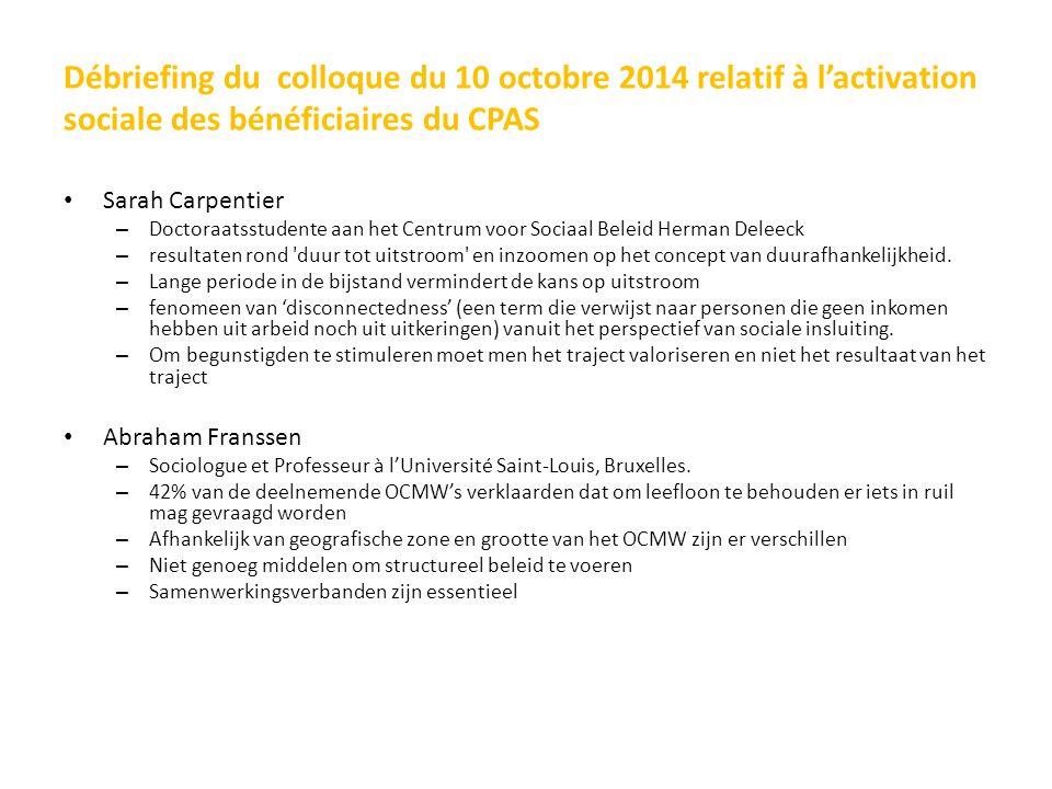 Débriefing du colloque du 10 octobre 2014 relatif à l'activation sociale des bénéficiaires du CPAS Sarah Carpentier – Doctoraatsstudente aan het Centrum voor Sociaal Beleid Herman Deleeck – resultaten rond duur tot uitstroom en inzoomen op het concept van duurafhankelijkheid.