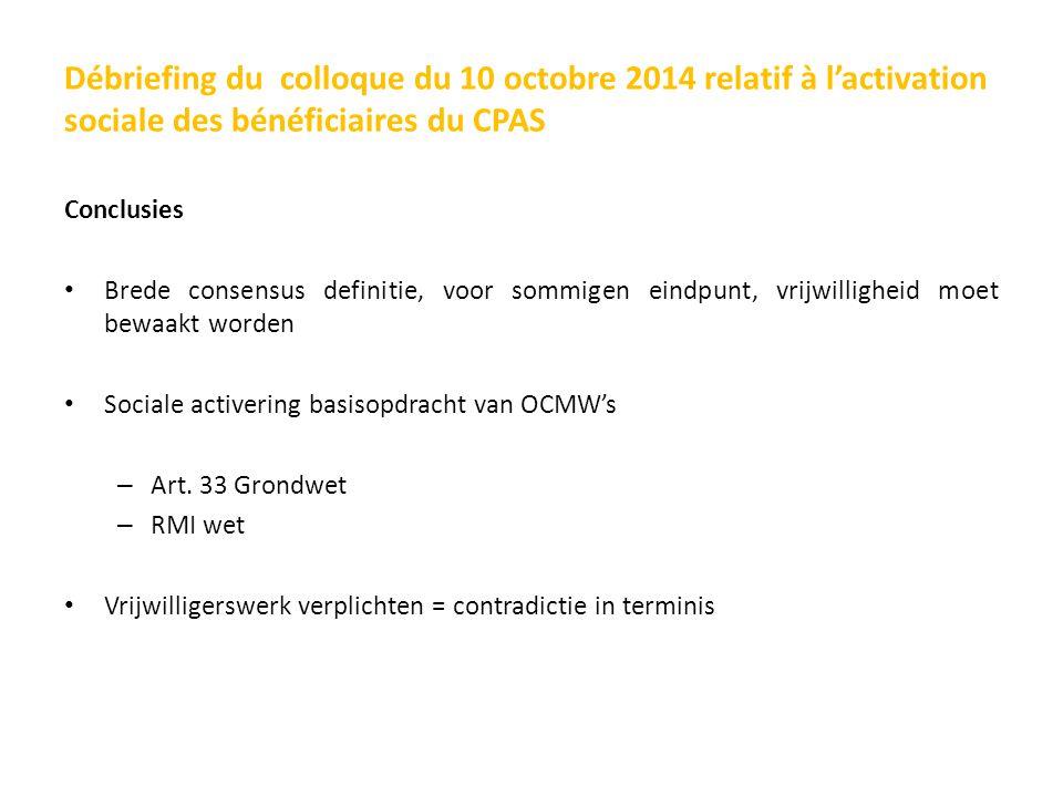 Débriefing du colloque du 10 octobre 2014 relatif à l'activation sociale des bénéficiaires du CPAS Conclusies Brede consensus definitie, voor sommigen eindpunt, vrijwilligheid moet bewaakt worden Sociale activering basisopdracht van OCMW's – Art.