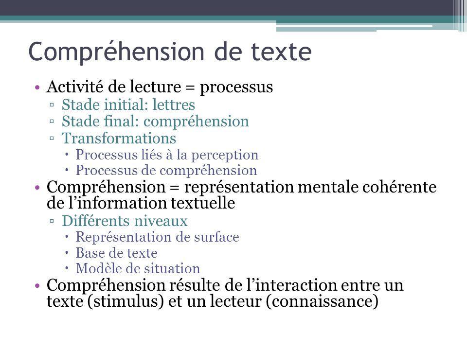 Compréhension de texte Activité de lecture = processus ▫Stade initial: lettres ▫Stade final: compréhension ▫Transformations  Processus liés à la perc