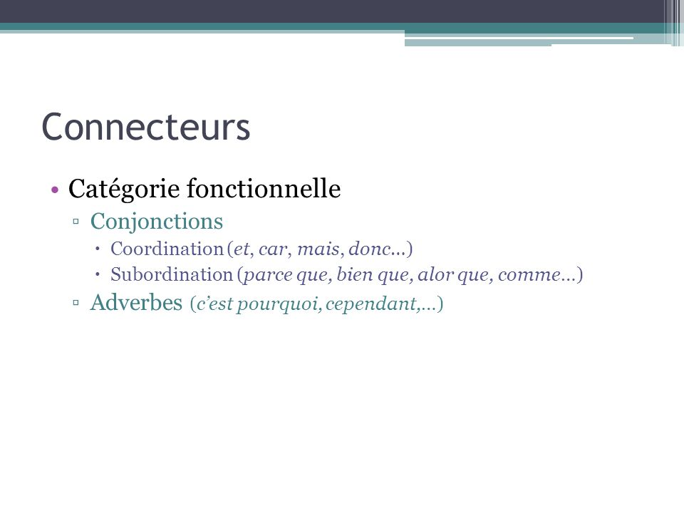 Connecteurs Catégorie fonctionnelle ▫Conjonctions  Coordination (et, car, mais, donc…)  Subordination (parce que, bien que, alor que, comme…) ▫Adverbes (c'est pourquoi, cependant,…)