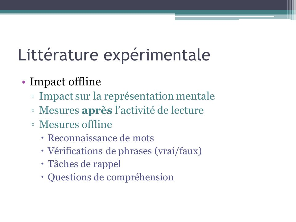 Littérature expérimentale Impact offline ▫Impact sur la représentation mentale ▫Mesures après l'activité de lecture ▫Mesures offline  Reconnaissance de mots  Vérifications de phrases (vrai/faux)  Tâches de rappel  Questions de compréhension