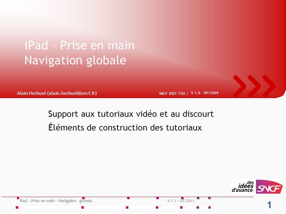 Support aux tutoriaux vidéo et au discourt Éléments de construction des tutoriaux iPad – Prise en main Navigation globale 1 iPad – Prise en main - Navigation globaleV 1.1 - 07/2011 SNCF DSIT-TSU | V 1.0 - 09/2009 Alain Herbuel (alain.herbuel@sncf.fr)
