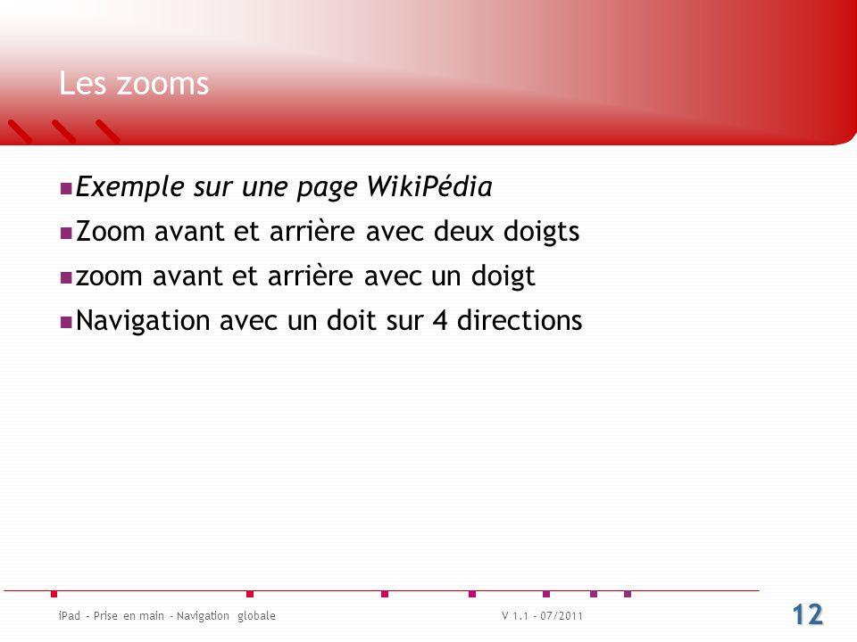 Les zooms Exemple sur une page WikiPédia Zoom avant et arrière avec deux doigts zoom avant et arrière avec un doigt Navigation avec un doit sur 4 directions V 1.1 - 07/2011 12 iPad – Prise en main - Navigation globale