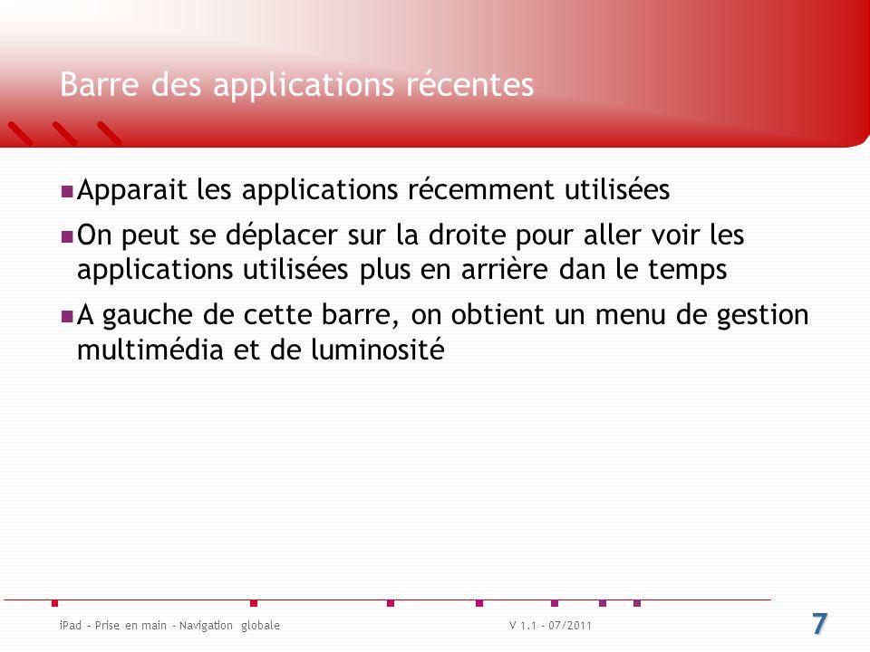 Barre des applications récentes Apparait les applications récemment utilisées On peut se déplacer sur la droite pour aller voir les applications utilisées plus en arrière dan le temps A gauche de cette barre, on obtient un menu de gestion multimédia et de luminosité V 1.1 - 07/2011 7 iPad – Prise en main - Navigation globale
