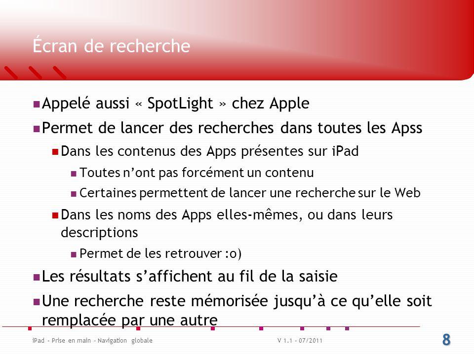 Écran de recherche Appelé aussi « SpotLight » chez Apple Permet de lancer des recherches dans toutes les Apss Dans les contenus des Apps présentes sur iPad Toutes n'ont pas forcément un contenu Certaines permettent de lancer une recherche sur le Web Dans les noms des Apps elles-mêmes, ou dans leurs descriptions Permet de les retrouver :o) Les résultats s'affichent au fil de la saisie Une recherche reste mémorisée jusqu'à ce qu'elle soit remplacée par une autre 8 iPad – Prise en main - Navigation globaleV 1.1 - 07/2011