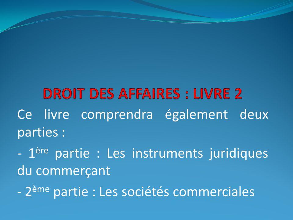 Ce livre comprendra également deux parties : - 1 ère partie : Les instruments juridiques du commerçant - 2 ème partie : Les sociétés commerciales