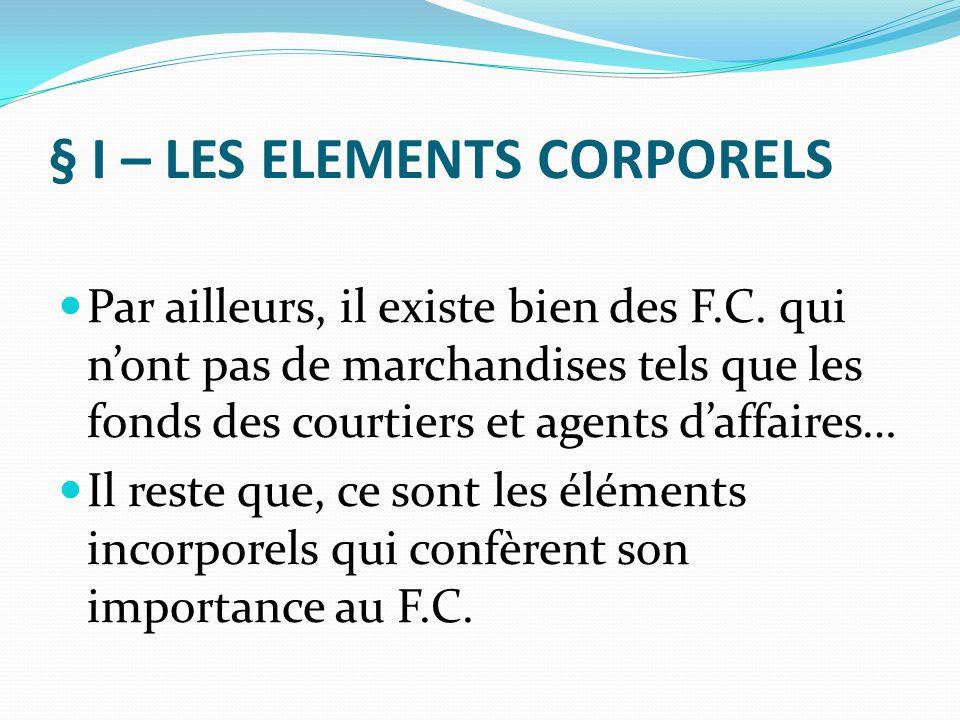 § I – LES ELEMENTS CORPORELS Par ailleurs, il existe bien des F.C. qui n'ont pas de marchandises tels que les fonds des courtiers et agents d'affaires