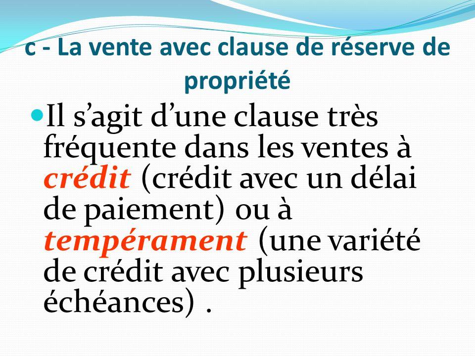 c - La vente avec clause de réserve de propriété Il s'agit d'une clause très fréquente dans les ventes à crédit (crédit avec un délai de paiement) ou