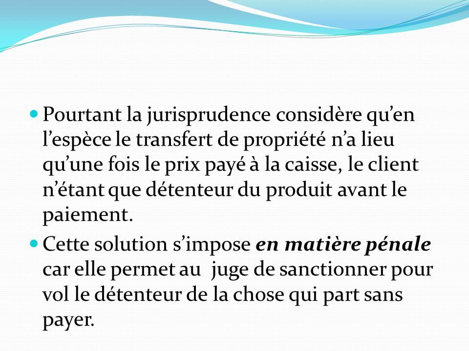 Pourtant la jurisprudence considère qu'en l'espèce le transfert de propriété n'a lieu qu'une fois le prix payé à la caisse, le client n'étant que déte