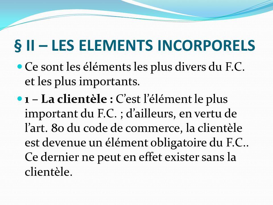 § II – LES ELEMENTS INCORPORELS Ce sont les éléments les plus divers du F.C. et les plus importants. 1 – La clientèle : C'est l'élément le plus import