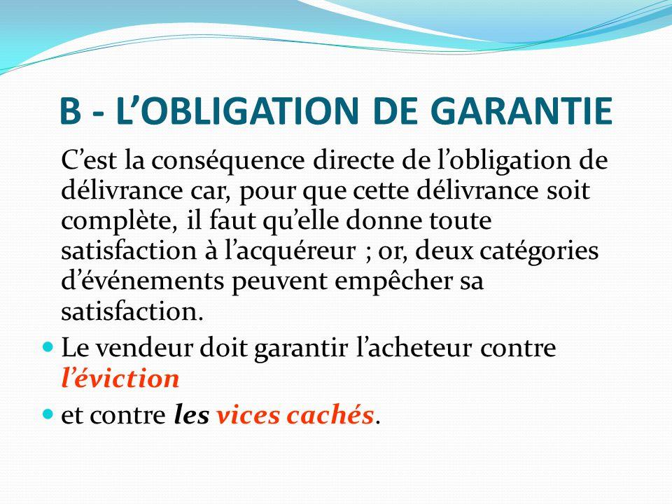 B - L'OBLIGATION DE GARANTIE C'est la conséquence directe de l'obligation de délivrance car, pour que cette délivrance soit complète, il faut qu'elle