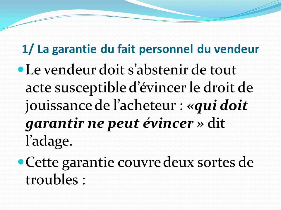 1/ La garantie du fait personnel du vendeur Le vendeur doit s'abstenir de tout acte susceptible d'évincer le droit de jouissance de l'acheteur : «qui