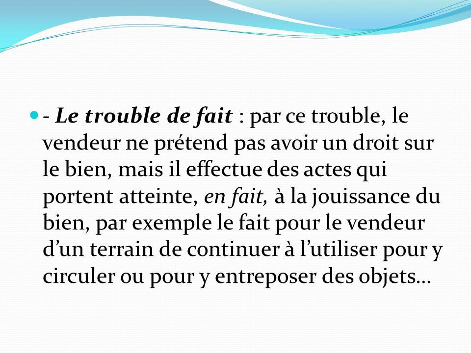 - Le trouble de fait : par ce trouble, le vendeur ne prétend pas avoir un droit sur le bien, mais il effectue des actes qui portent atteinte, en fait,