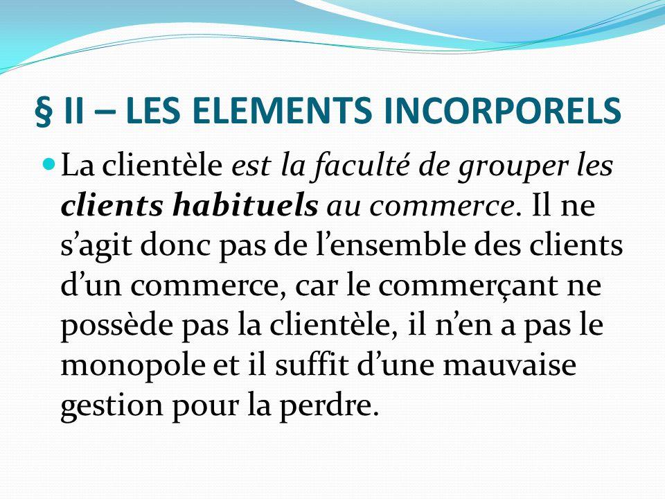 § II – LES ELEMENTS INCORPORELS La clientèle est la faculté de grouper les clients habituels au commerce. Il ne s'agit donc pas de l'ensemble des clie