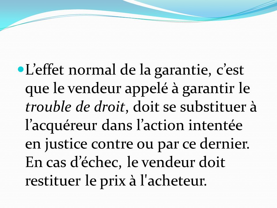 L'effet normal de la garantie, c'est que le vendeur appelé à garantir le trouble de droit, doit se substituer à l'acquéreur dans l'action intentée en