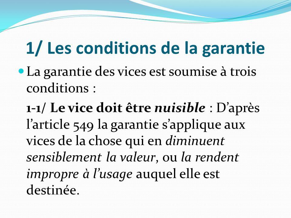 1/ Les conditions de la garantie La garantie des vices est soumise à trois conditions : 1-1/ Le vice doit être nuisible : D'après l'article 549 la gar