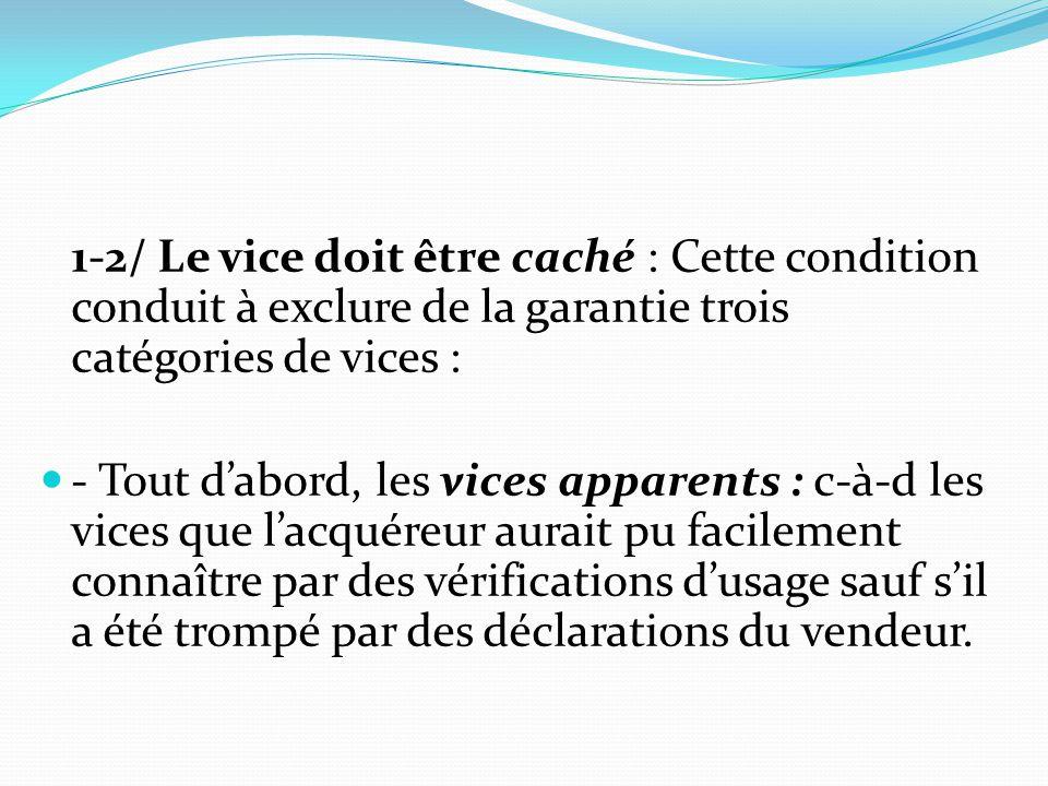 1-2/ Le vice doit être caché : Cette condition conduit à exclure de la garantie trois catégories de vices : - Tout d'abord, les vices apparents : c-à-