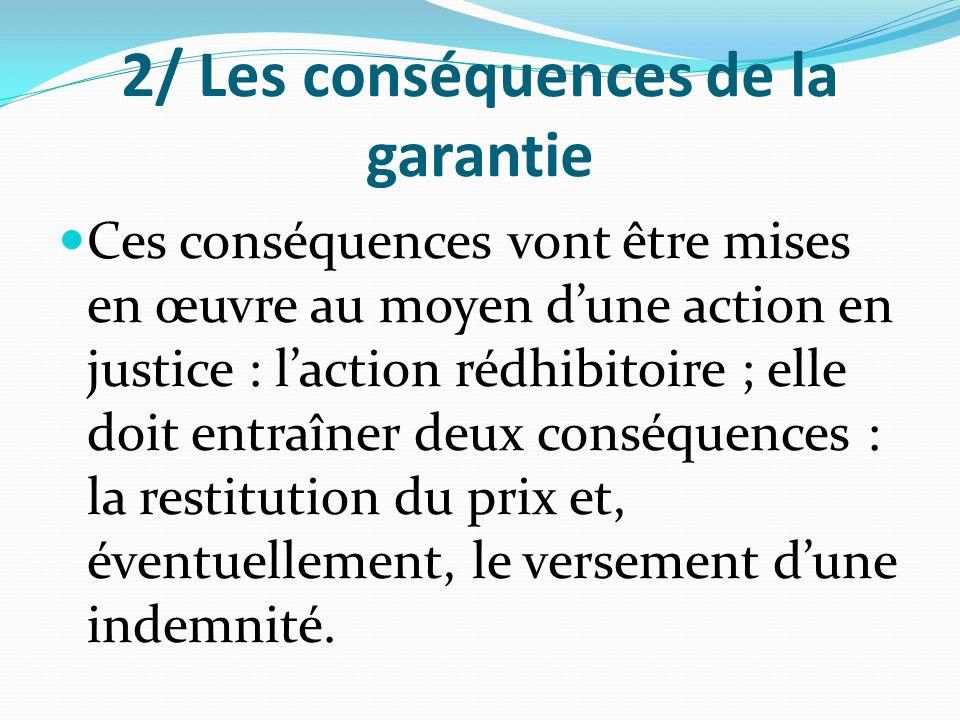 2/ Les conséquences de la garantie Ces conséquences vont être mises en œuvre au moyen d'une action en justice : l'action rédhibitoire ; elle doit entr