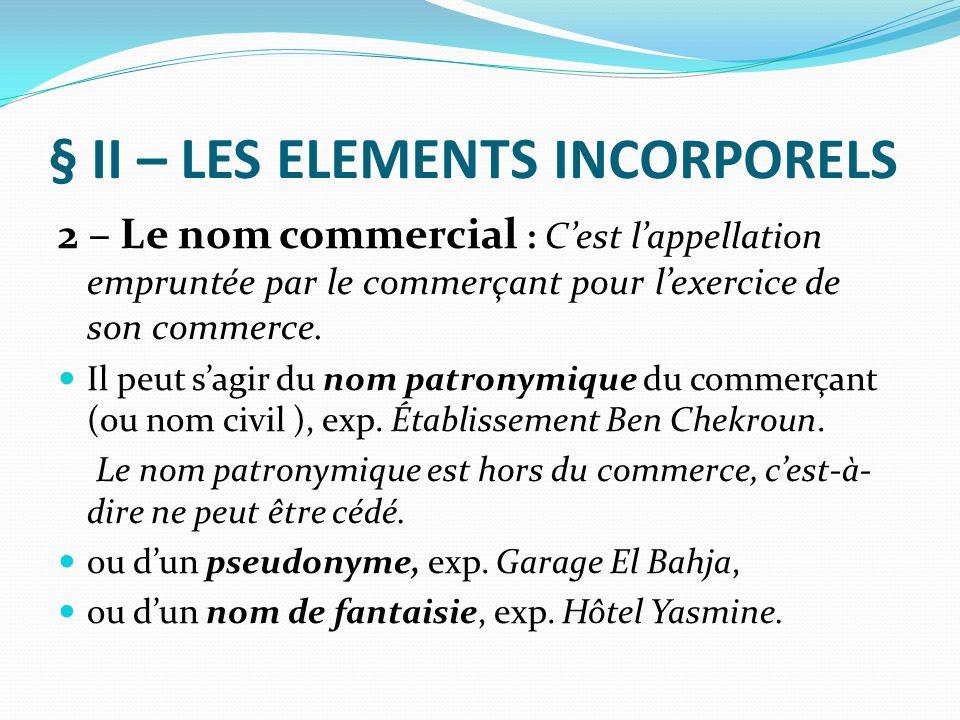 § II – LES ELEMENTS INCORPORELS 2 – Le nom commercial : C'est l'appellation empruntée par le commerçant pour l'exercice de son commerce. Il peut s'agi