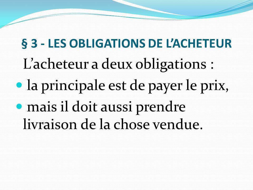 § 3 - LES OBLIGATIONS DE L'ACHETEUR L'acheteur a deux obligations : la principale est de payer le prix, mais il doit aussi prendre livraison de la cho