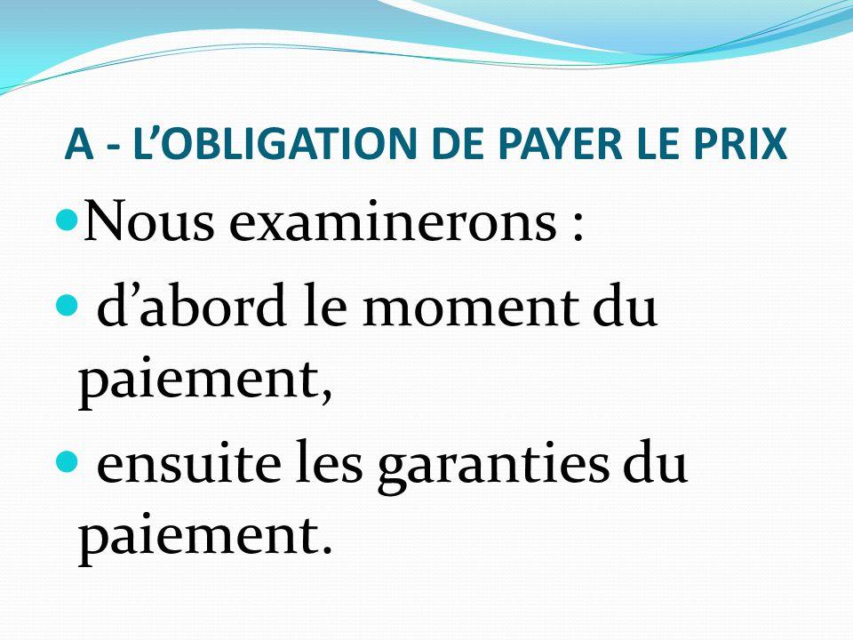 A - L'OBLIGATION DE PAYER LE PRIX Nous examinerons : d'abord le moment du paiement, ensuite les garanties du paiement.