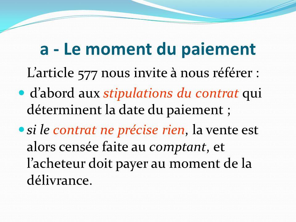 a - Le moment du paiement L'article 577 nous invite à nous référer : d'abord aux stipulations du contrat qui déterminent la date du paiement ; si le c