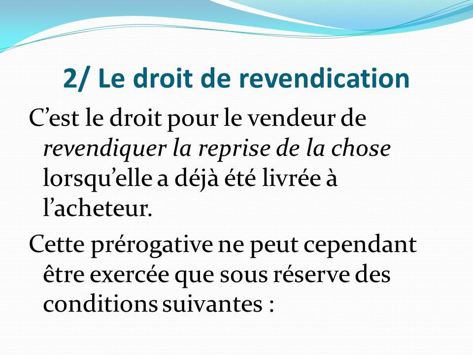 2/ Le droit de revendication C'est le droit pour le vendeur de revendiquer la reprise de la chose lorsqu'elle a déjà été livrée à l'acheteur. Cette pr
