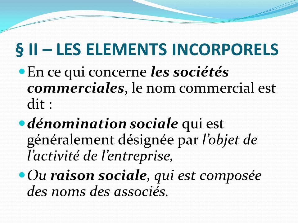 § II – LES ELEMENTS INCORPORELS En ce qui concerne les sociétés commerciales, le nom commercial est dit : dénomination sociale qui est généralement dé