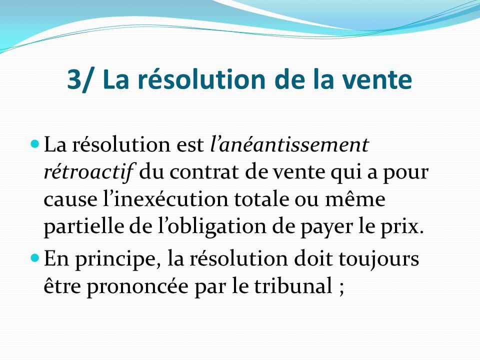 3/ La résolution de la vente La résolution est l'anéantissement rétroactif du contrat de vente qui a pour cause l'inexécution totale ou même partielle
