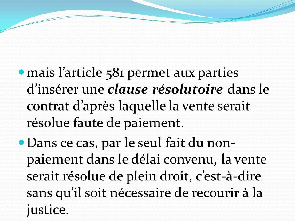 mais l'article 581 permet aux parties d'insérer une clause résolutoire dans le contrat d'après laquelle la vente serait résolue faute de paiement. Dan