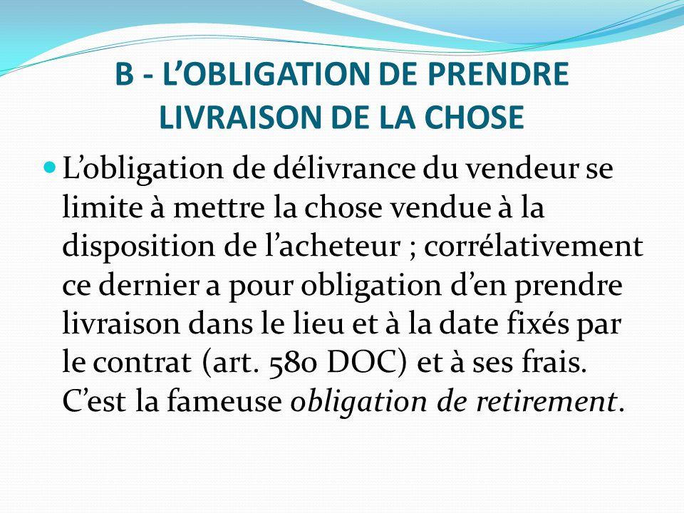 B - L'OBLIGATION DE PRENDRE LIVRAISON DE LA CHOSE L'obligation de délivrance du vendeur se limite à mettre la chose vendue à la disposition de l'achet