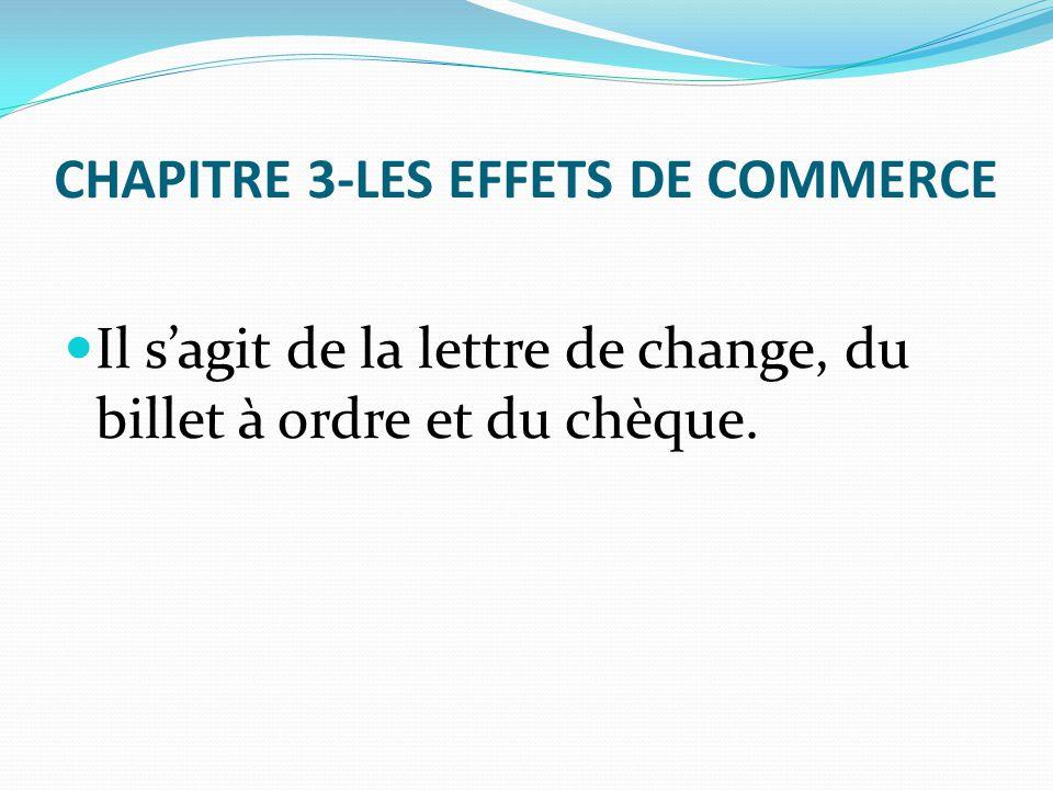 CHAPITRE 3-LES EFFETS DE COMMERCE Il s'agit de la lettre de change, du billet à ordre et du chèque.