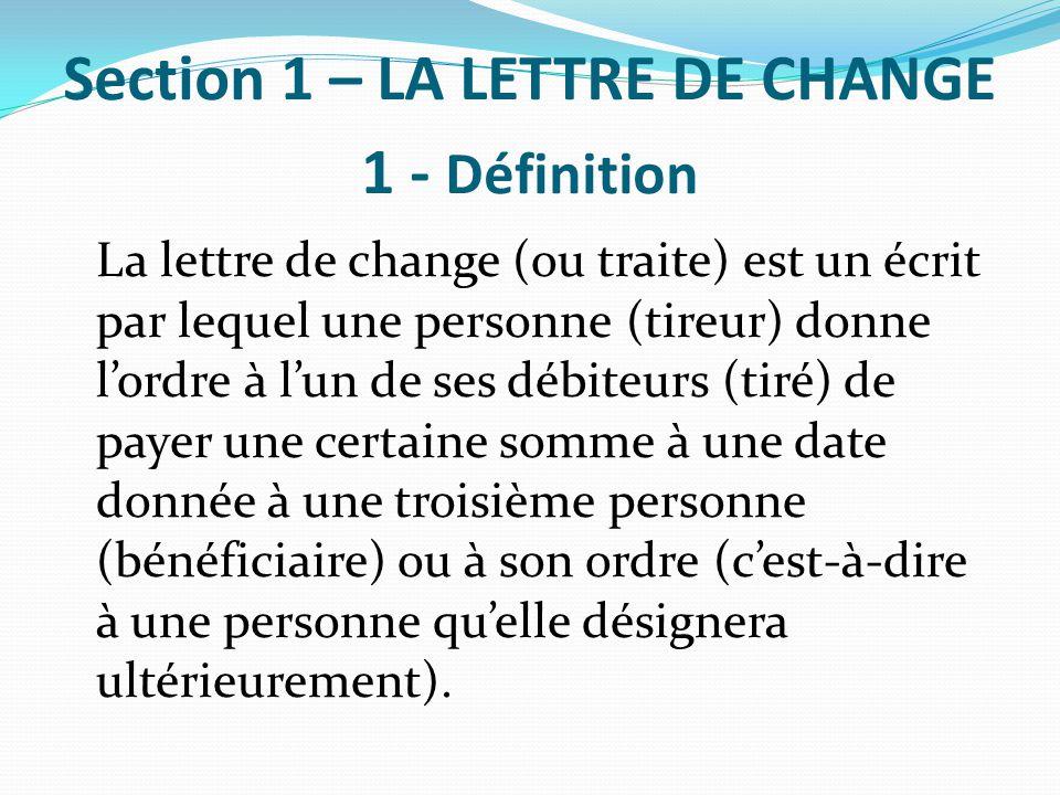 Section 1 – LA LETTRE DE CHANGE 1 - Définition La lettre de change (ou traite) est un écrit par lequel une personne (tireur) donne l'ordre à l'un de s