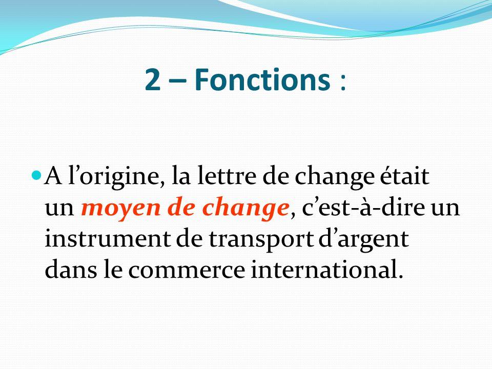 2 – Fonctions : A l'origine, la lettre de change était un moyen de change, c'est-à-dire un instrument de transport d'argent dans le commerce internati