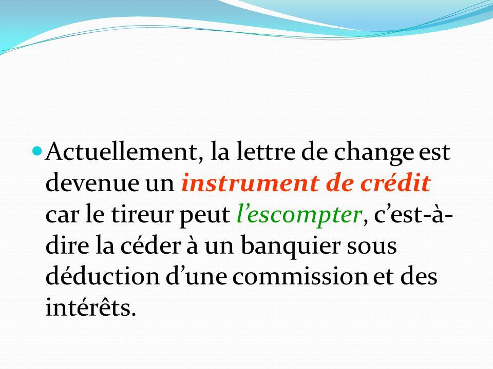 Actuellement, la lettre de change est devenue un instrument de crédit car le tireur peut l'escompter, c'est-à- dire la céder à un banquier sous déduct