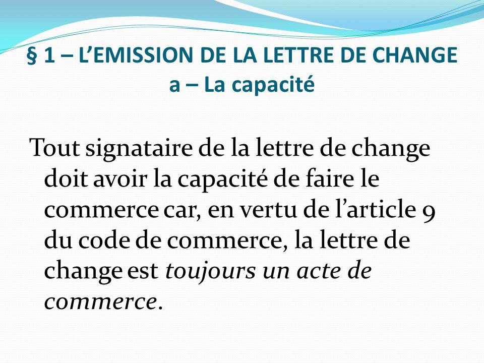 § 1 – L'EMISSION DE LA LETTRE DE CHANGE a – La capacité Tout signataire de la lettre de change doit avoir la capacité de faire le commerce car, en ver