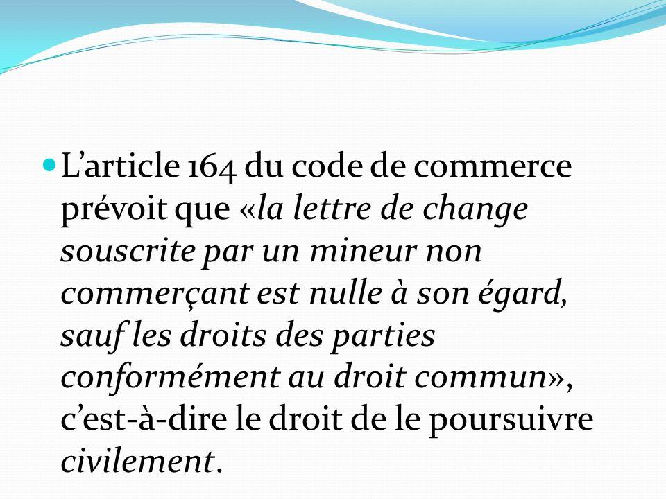 L'article 164 du code de commerce prévoit que «la lettre de change souscrite par un mineur non commerçant est nulle à son égard, sauf les droits des p