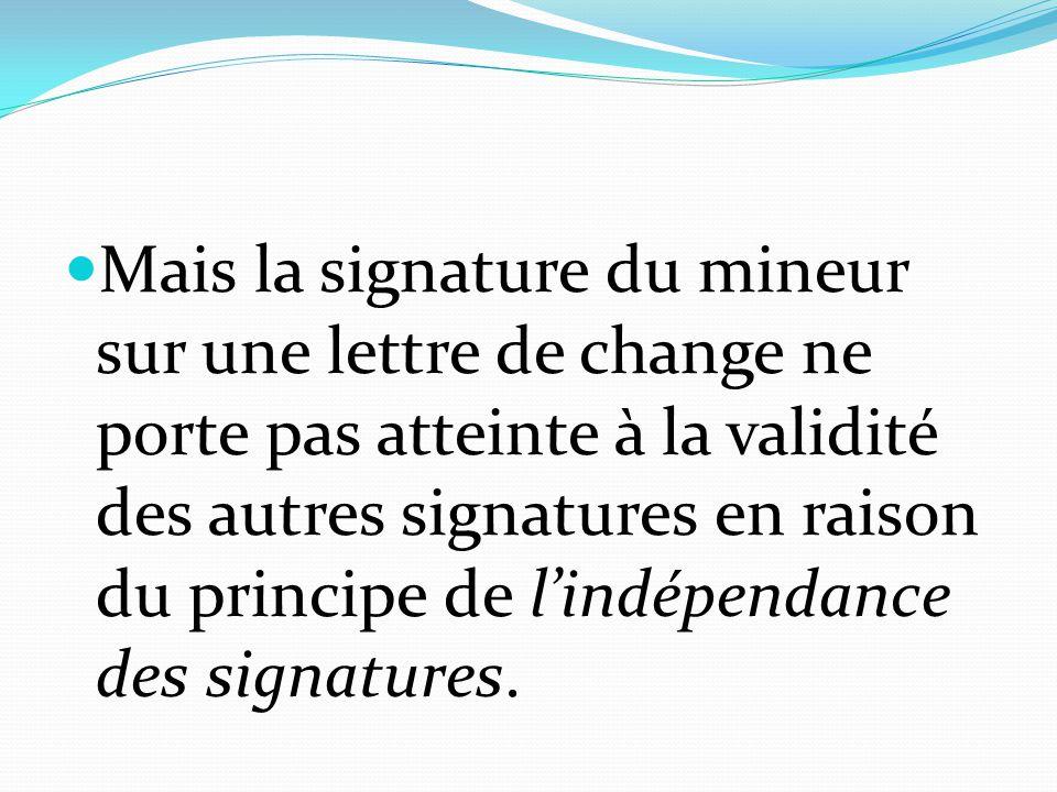 Mais la signature du mineur sur une lettre de change ne porte pas atteinte à la validité des autres signatures en raison du principe de l'indépendance